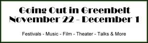 Going Out in Greenbelt* November 22- December 1